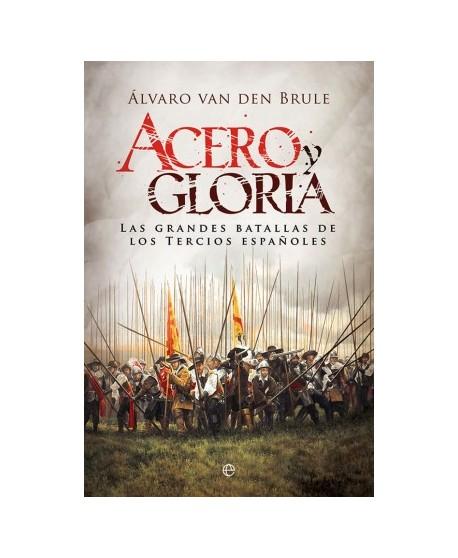 Acero y gloria Las grandes batallas de los tercios españoles