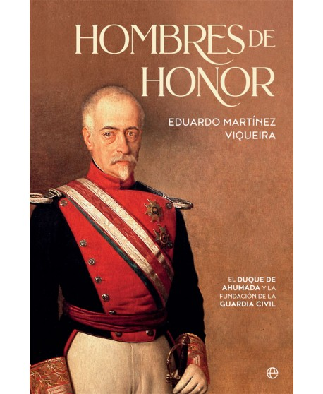 Hombres de honor El duque de Ahumada y la fundación de la Guardia Civil