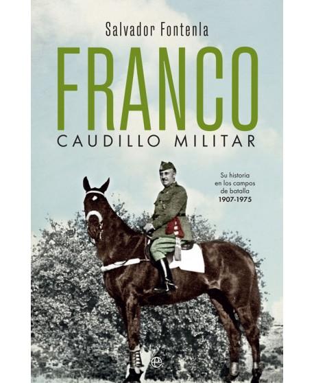 Franco, caudillo militar Su historia en los campos de batalla 1907-1975
