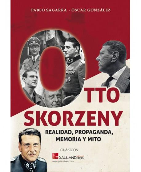 Otto Skorzeny. Realidad, Propaganda, Memoria Y Mito