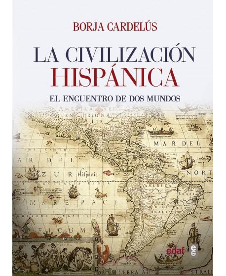 La civilización hispánica El encuentro de dos mundos que creó una de las grandes culturas de la Humanidad