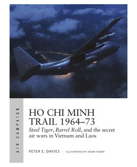 Ho Chi Minh Trail 1964–73 Steel Tiger, Barrel Roll, and the secret air wars in Vietnam and Laos
