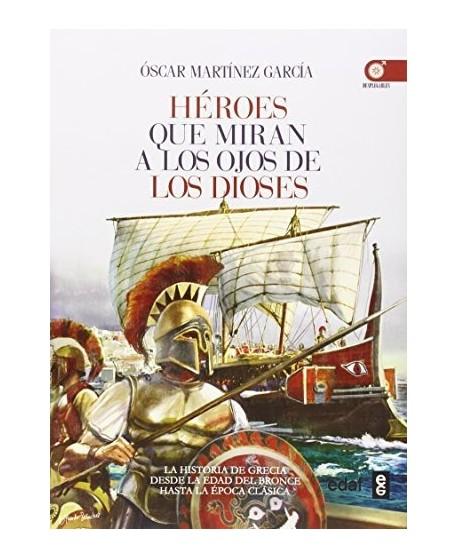 Héroes que miran a los ojos de los dioses La Historia de Grecia desde la Edad de Bronce a la Época Clásica