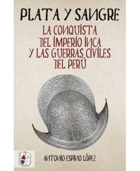 Plata y sangre La conquista del Imperio inca y las guerras civiles del Perú