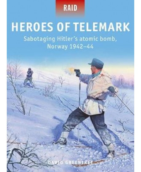 Heroes of Telemark SABOTAGING HITLER'S ATOMIC BOMB, NORWAY 1942–44